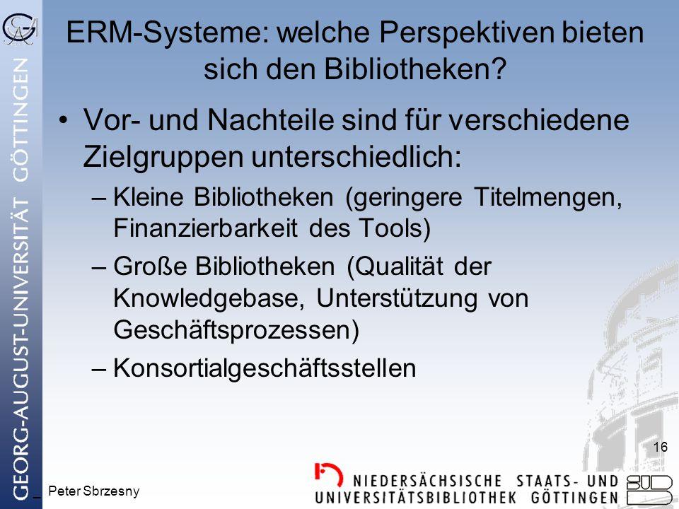 _ Peter Sbrzesny 16 ERM-Systeme: welche Perspektiven bieten sich den Bibliotheken? Vor- und Nachteile sind für verschiedene Zielgruppen unterschiedlic