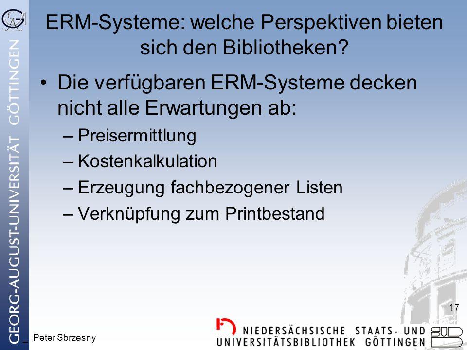 _ Peter Sbrzesny 17 ERM-Systeme: welche Perspektiven bieten sich den Bibliotheken? Die verfügbaren ERM-Systeme decken nicht alle Erwartungen ab: –Prei