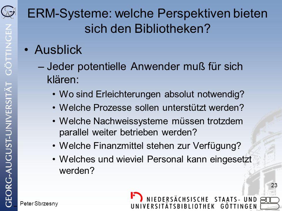 _ Peter Sbrzesny 23 ERM-Systeme: welche Perspektiven bieten sich den Bibliotheken? Ausblick –Jeder potentielle Anwender muß für sich klären: Wo sind E