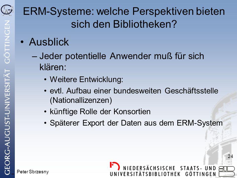 _ Peter Sbrzesny 24 ERM-Systeme: welche Perspektiven bieten sich den Bibliotheken? Ausblick –Jeder potentielle Anwender muß für sich klären: Weitere E