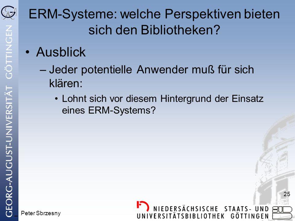 _ Peter Sbrzesny 25 ERM-Systeme: welche Perspektiven bieten sich den Bibliotheken? Ausblick –Jeder potentielle Anwender muß für sich klären: Lohnt sic