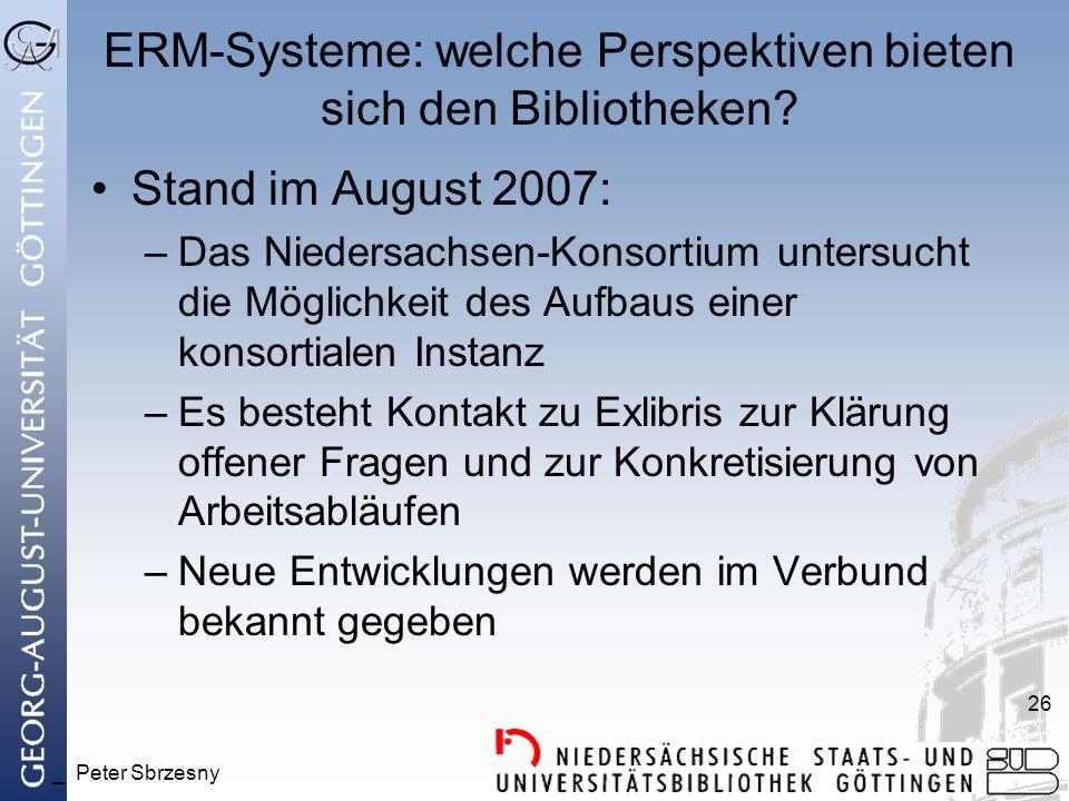 _ Peter Sbrzesny 26 ERM-Systeme: welche Perspektiven bieten sich den Bibliotheken? Stand im August 2007: –Das Niedersachsen-Konsortium untersucht die