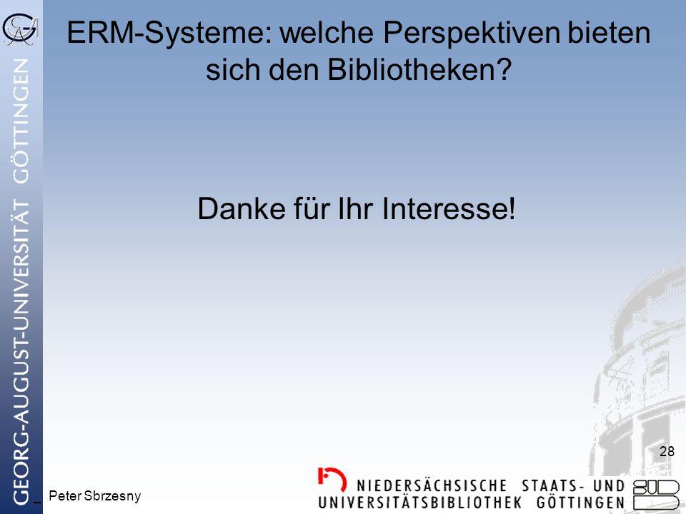 _ Peter Sbrzesny 28 ERM-Systeme: welche Perspektiven bieten sich den Bibliotheken? Danke für Ihr Interesse!