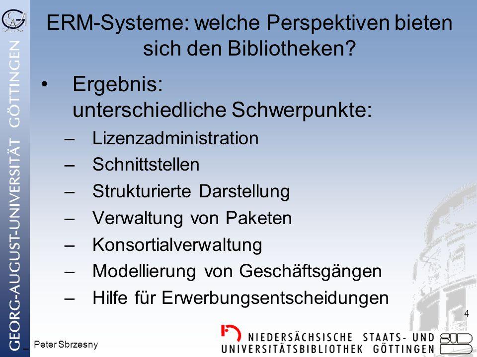 _ Peter Sbrzesny 4 ERM-Systeme: welche Perspektiven bieten sich den Bibliotheken? Ergebnis: unterschiedliche Schwerpunkte: –Lizenzadministration –Schn