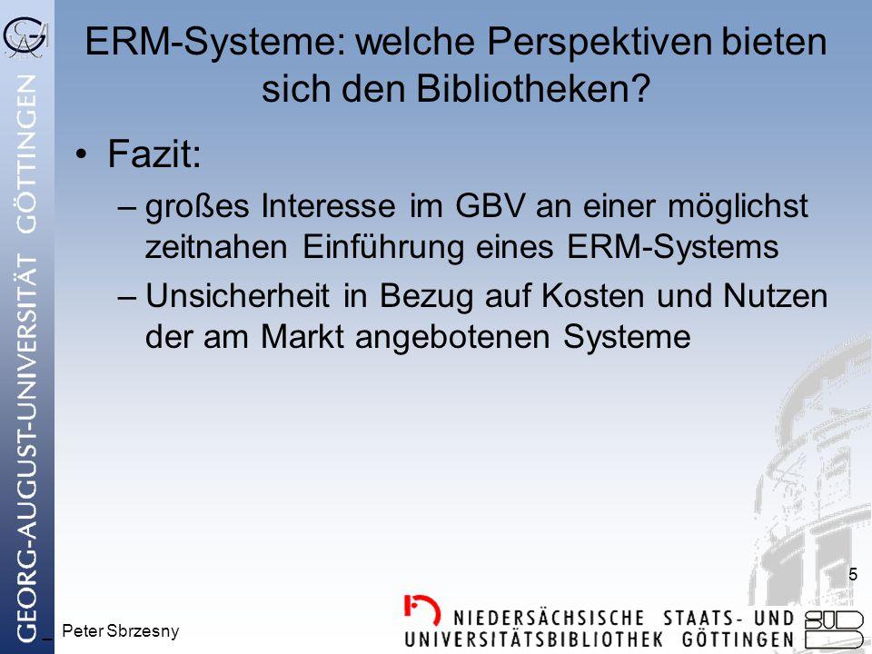 _ Peter Sbrzesny 5 ERM-Systeme: welche Perspektiven bieten sich den Bibliotheken? Fazit: –großes Interesse im GBV an einer möglichst zeitnahen Einführ