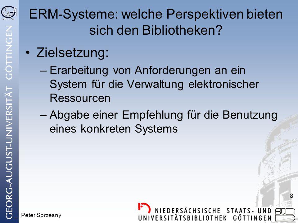 _ Peter Sbrzesny 8 ERM-Systeme: welche Perspektiven bieten sich den Bibliotheken? Zielsetzung: –Erarbeitung von Anforderungen an ein System für die Ve