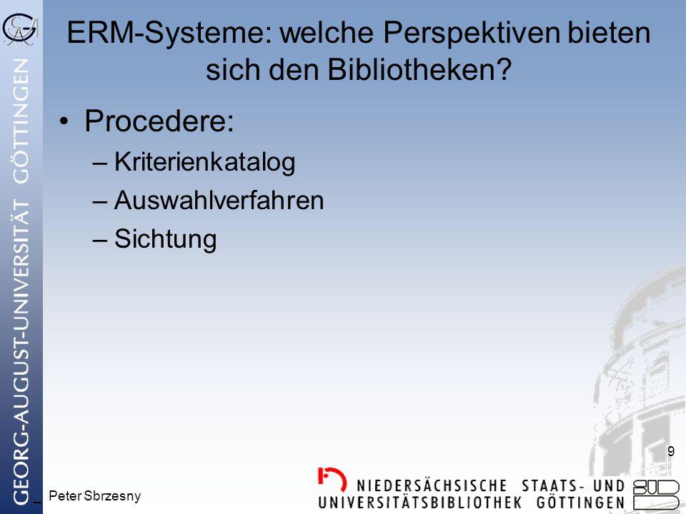 _ Peter Sbrzesny 9 ERM-Systeme: welche Perspektiven bieten sich den Bibliotheken? Procedere: –Kriterienkatalog –Auswahlverfahren –Sichtung