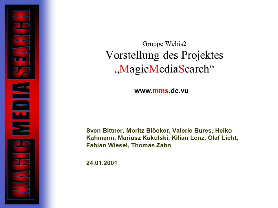 """Gruppe Webis2 Vorstellung des Projektes """"MagicMediaSearch Sven Bittner, Moritz Blöcker, Valerie Bures, Heiko Kahmann, Mariusz Kukulski, Kilian Lenz, Olaf Licht, Fabian Wiesel, Thomas Zahn 24.01.2001 www.mms.de.vu"""