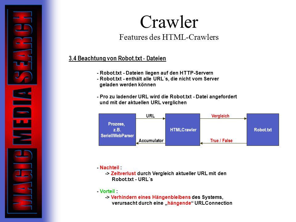 """Crawler Features des HTML-Crawlers 3.4 Beachtung von Robot.txt - Dateien - Robot.txt - Dateien liegen auf den HTTP-Servern - Robot.txt - enthält alle URL´s, die nicht vom Server geladen werden können - Pro zu ladender URL wird die Robot.txt - Datei angefordert und mit der aktuellen URL verglichen - Nachteil : -> Zeitverlust durch Vergleich aktueller URL mit den Robot.txt - URL´s - Vorteil : -> Verhindern eines Hängenbleibens des Systems, verursacht durch eine """"hängende URLConnection Prozess, z.B."""