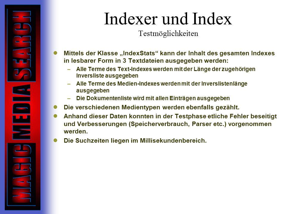 """Indexer und Index Testmöglichkeiten Mittels der Klasse """"IndexStats kann der Inhalt des gesamten Indexes in lesbarer Form in 3 Textdateien ausgegeben werden: –Alle Terme des Text-Indexes werden mit der Länge der zugehörigen Inversliste ausgegeben –Alle Terme des Medien-Indexes werden mit der Inverslistenlänge ausgegeben –Die Dokumentenliste wird mit allen Einträgen ausgegeben Die verschiedenen Medientypen werden ebenfalls gezählt."""