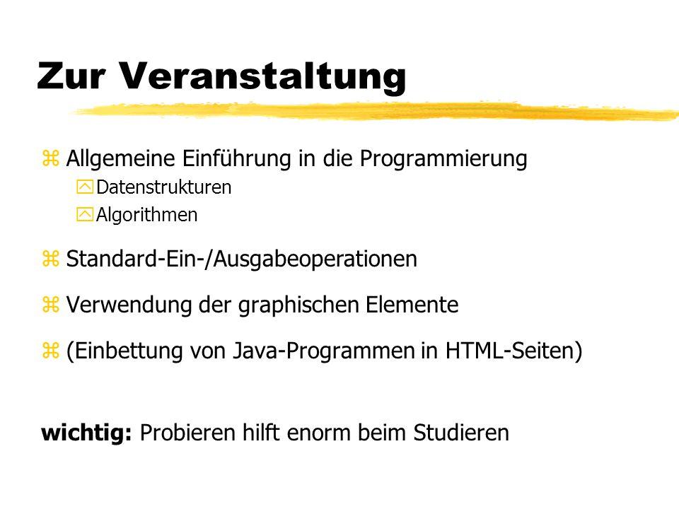 Zur Veranstaltung zAllgemeine Einführung in die Programmierung yDatenstrukturen yAlgorithmen zStandard-Ein-/Ausgabeoperationen zVerwendung der graphischen Elemente z(Einbettung von Java-Programmen in HTML-Seiten) wichtig: Probieren hilft enorm beim Studieren