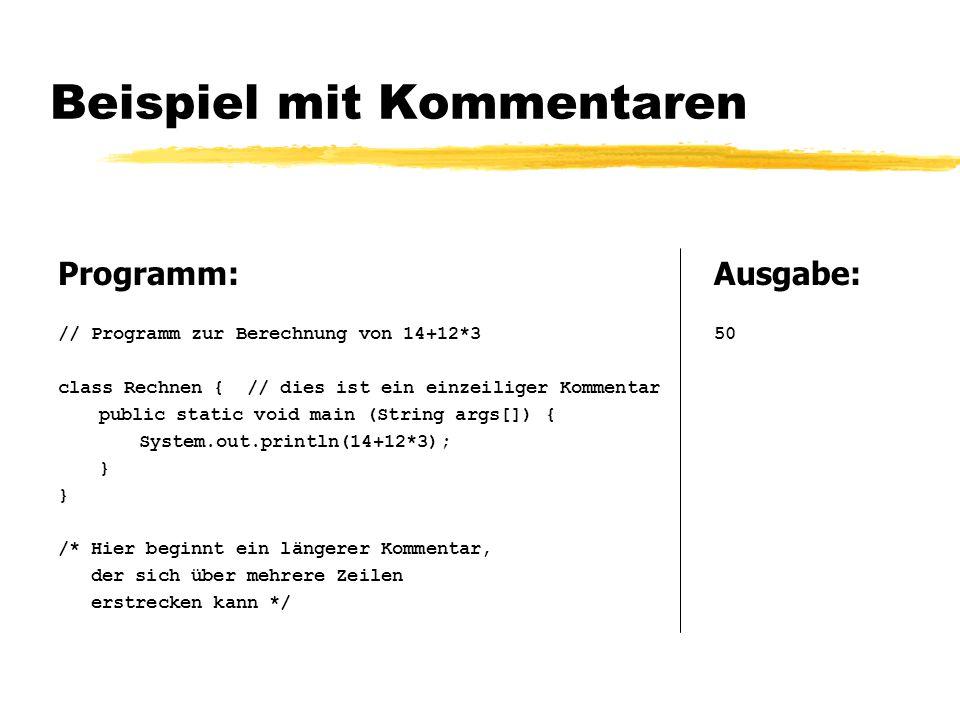 Beispiel mit Kommentaren Programm: // Programm zur Berechnung von 14+12*3 class Rechnen { // dies ist ein einzeiliger Kommentar public static void main (String args[]) { System.out.println(14+12*3); } /* Hier beginnt ein längerer Kommentar, der sich über mehrere Zeilen erstrecken kann */ Ausgabe: 50