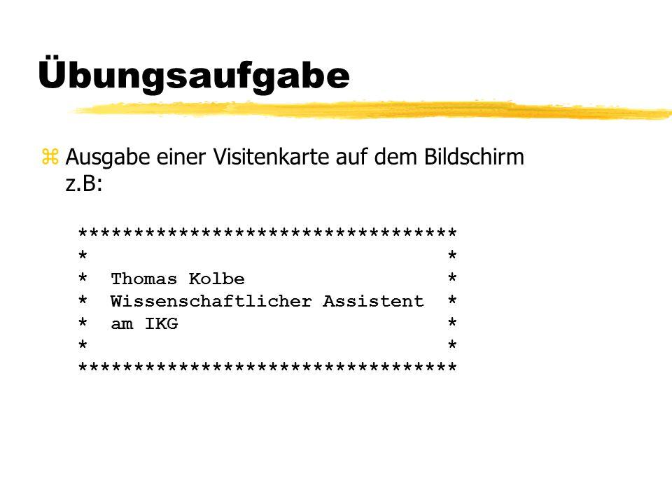 Übungsaufgabe  Ausgabe einer Visitenkarte auf dem Bildschirm z.B: ********************************** * * * Thomas Kolbe * * Wissenschaftlicher Assistent * * am IKG * * * **********************************