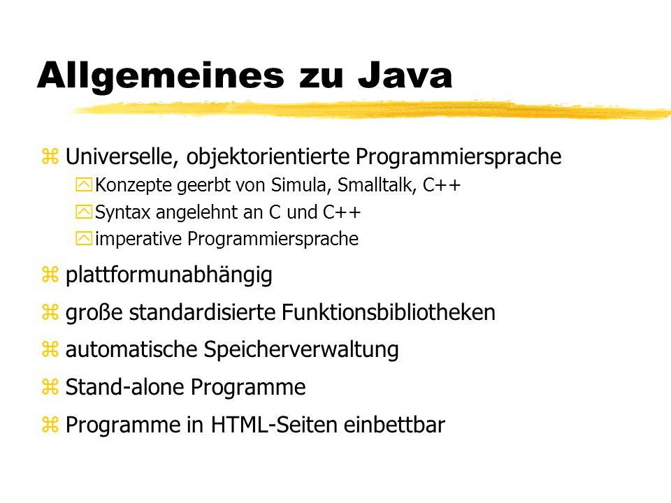 Allgemeines zu Java zUniverselle, objektorientierte Programmiersprache yKonzepte geerbt von Simula, Smalltalk, C++ ySyntax angelehnt an C und C++ yimperative Programmiersprache zplattformunabhängig zgroße standardisierte Funktionsbibliotheken zautomatische Speicherverwaltung zStand-alone Programme zProgramme in HTML-Seiten einbettbar