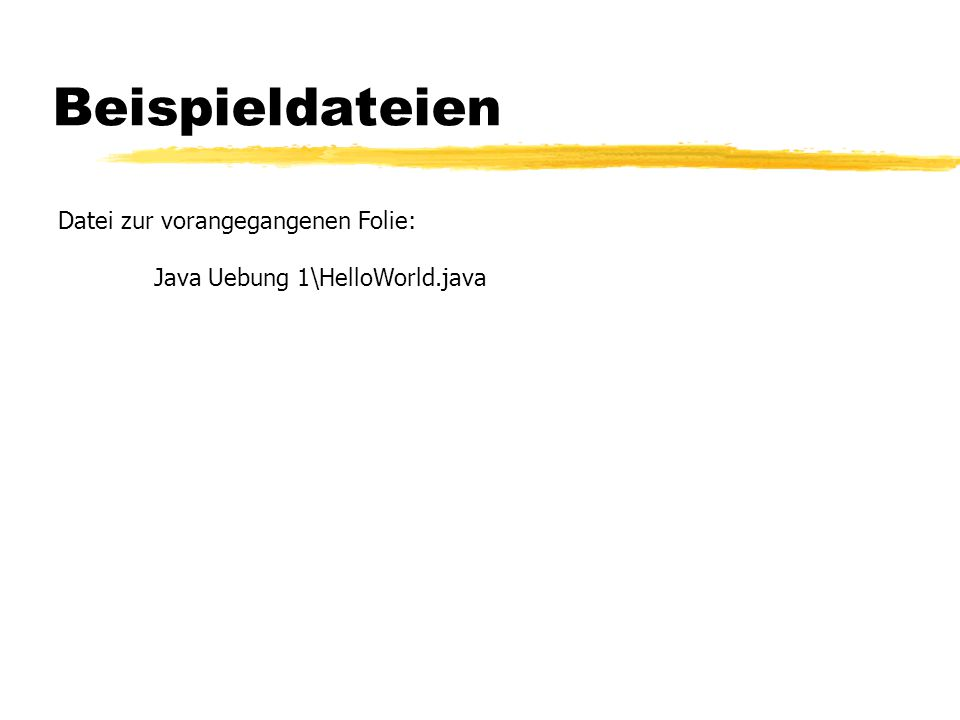 Datei zur vorangegangenen Folie: Java Uebung 1\HelloWorld.java Beispieldateien
