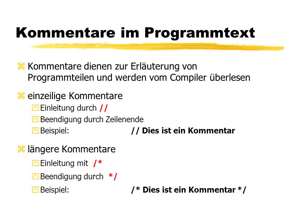 Kommentare im Programmtext zKommentare dienen zur Erläuterung von Programmteilen und werden vom Compiler überlesen zeinzeilige Kommentare yEinleitung durch // yBeendigung durch Zeilenende yBeispiel: // Dies ist ein Kommentar zlängere Kommentare yEinleitung mit /* yBeendigung durch */ yBeispiel: /* Dies ist ein Kommentar */