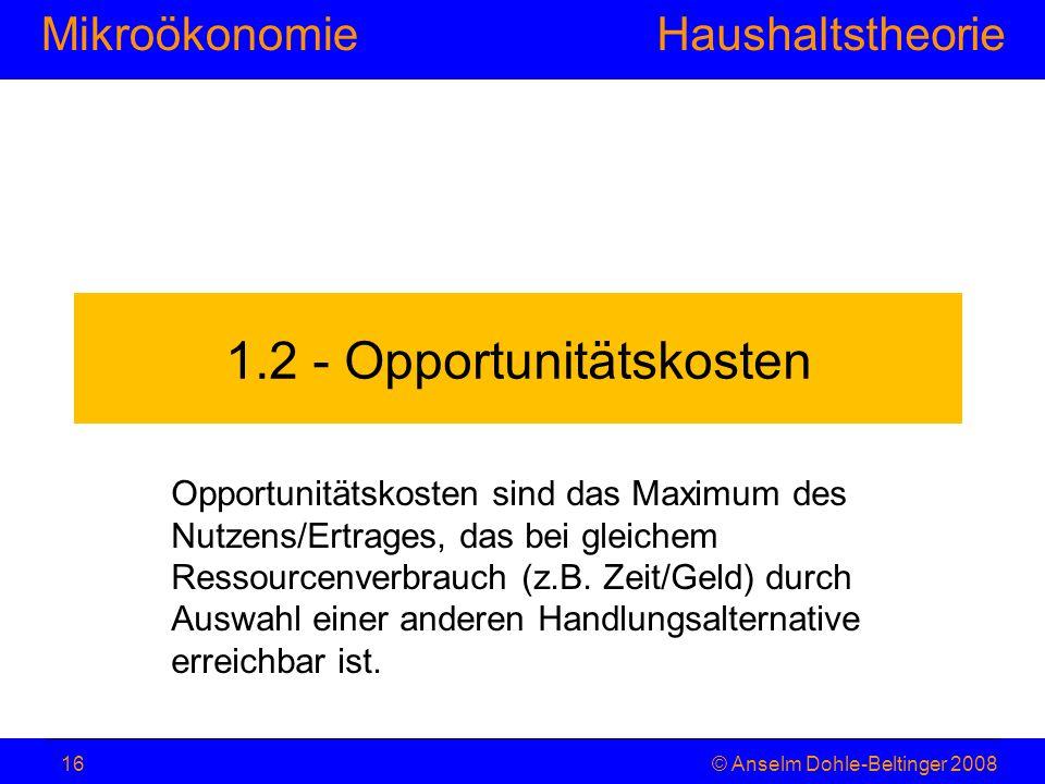 MikroökonomieHaushaltstheorie © Anselm Dohle-Beltinger 200816 1.2 - Opportunitätskosten Opportunitätskosten sind das Maximum des Nutzens/Ertrages, das