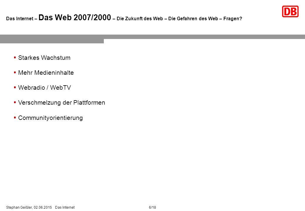 6/18Stephan Geißler, 02.06.2015 Das Internet Das Internet – Das Web 2007/2000 – Die Zukunft des Web – Die Gefahren des Web – Fragen.