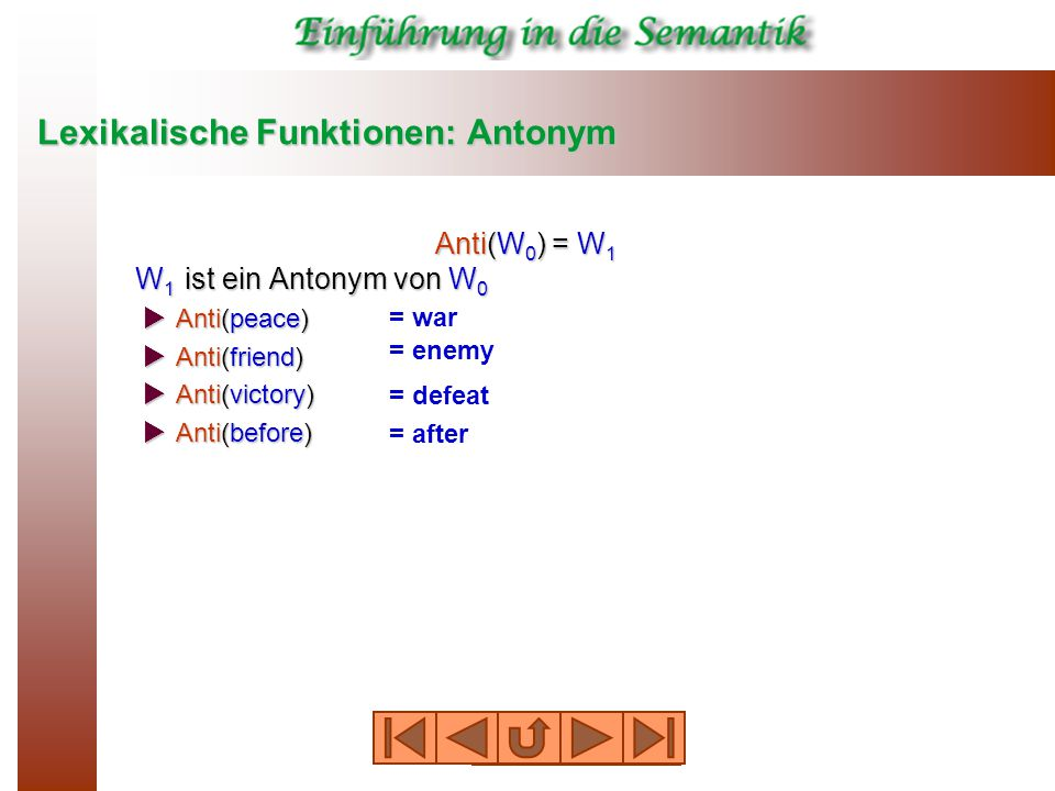 Lexikalische Funktionen: Antonym Anti(W 0 ) = W 1 W 1 ist ein Antonym von W 0  Anti(peace)  Anti(friend)  Anti(victory)  Anti(before) = war = enemy = defeat = after