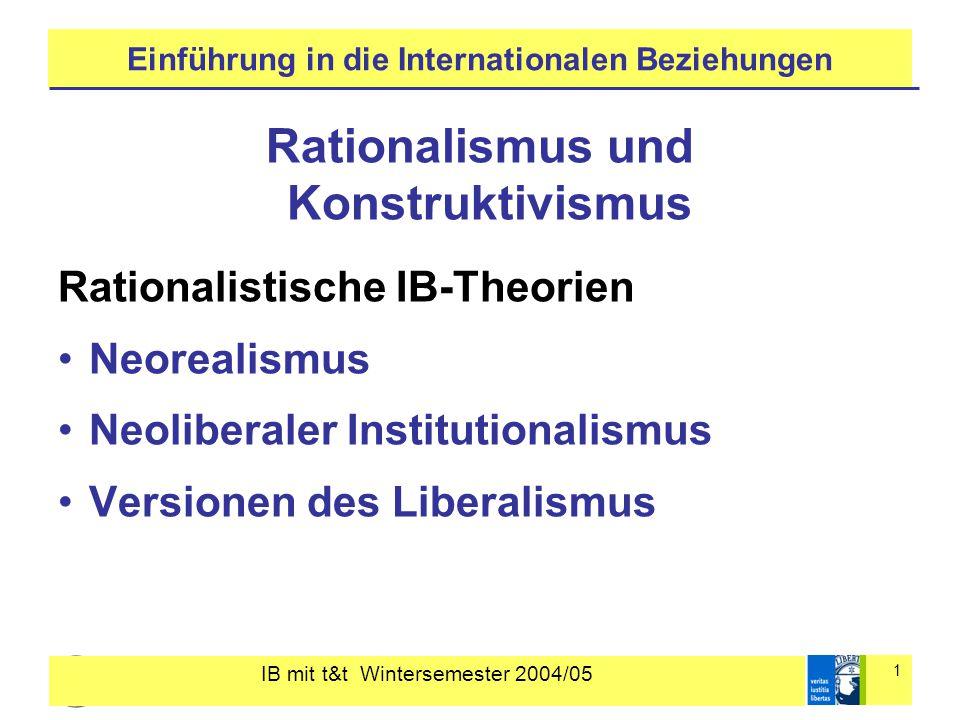 IB mit t&t Wintersemester 2004/05 1 Einführung in die Internationalen Beziehungen Rationalismus und Konstruktivismus Rationalistische IB-Theorien Neor