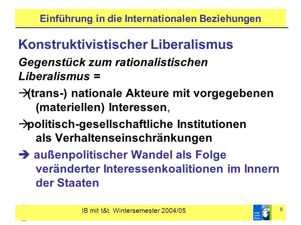 """IB mit t&t Wintersemester 2004/05 9 Einführung in die Internationalen Beziehungen Konstruktivistischer Liberalismus soziale Identitäten und geteilte Sinnkonstruktionen bei der Bestimmung der Akteursinteressen gesellschaftlich akzeptierte Vorstellungen über angemessenes Verhalten Wandel durch """"Norm- oder Wissens- Unternehmer"""