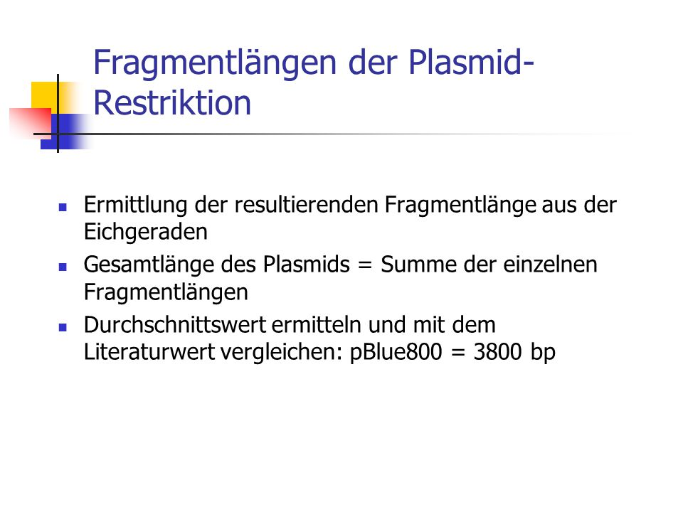Fragmentlängen der Plasmid- Restriktion Ermittlung der resultierenden Fragmentlänge aus der Eichgeraden Gesamtlänge des Plasmids = Summe der einzelnen