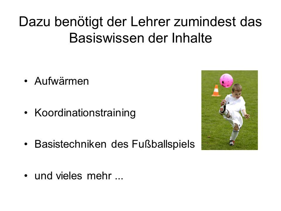 Dazu benötigt der Lehrer zumindest das Basiswissen der Inhalte Aufwärmen Koordinationstraining Basistechniken des Fußballspiels und vieles mehr...