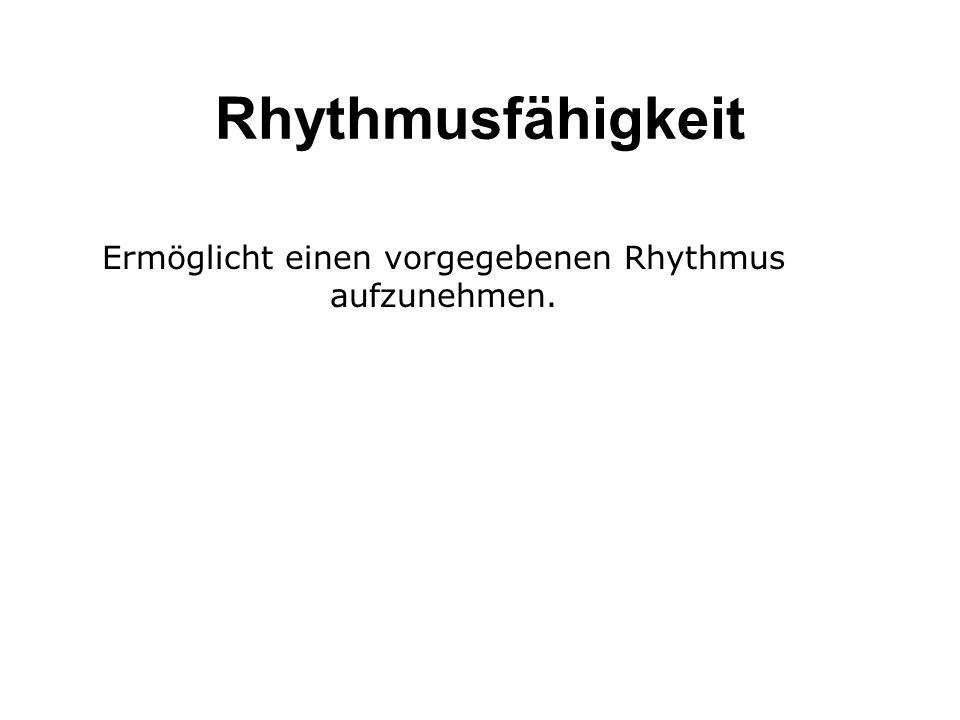 Rhythmusfähigkeit Ermöglicht einen vorgegebenen Rhythmus aufzunehmen.