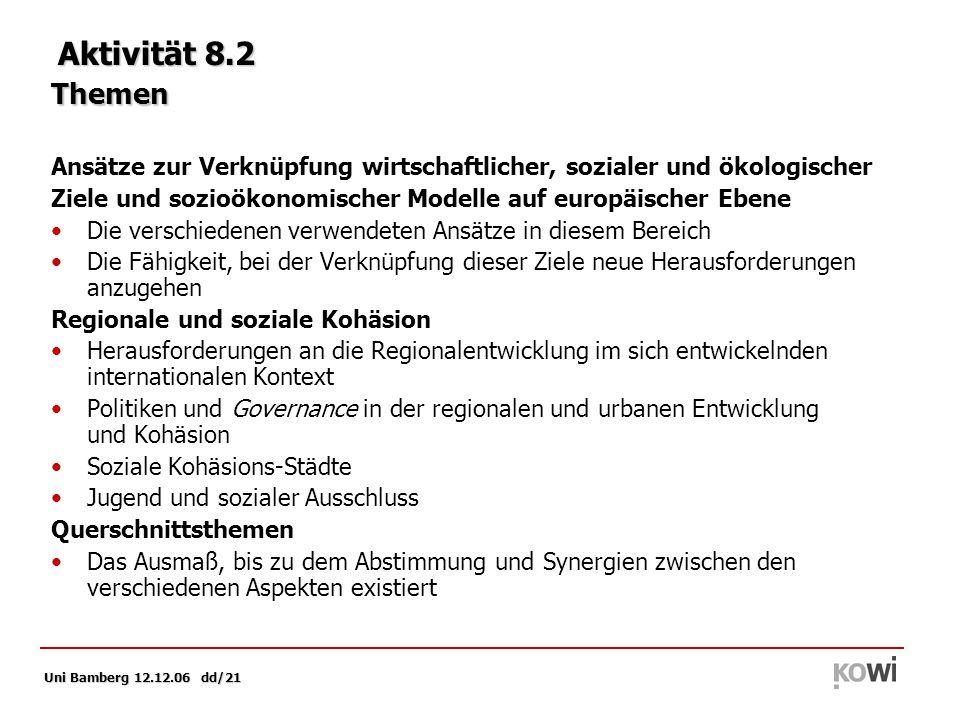 Uni Bamberg 12.12.06 dd/21 Aktivität 8.2 Themen Ansätze zur Verknüpfung wirtschaftlicher, sozialer und ökologischer Ziele und sozioökonomischer Modelle auf europäischer Ebene Die verschiedenen verwendeten Ansätze in diesem Bereich Die Fähigkeit, bei der Verknüpfung dieser Ziele neue Herausforderungen anzugehen Regionale und soziale Kohäsion Herausforderungen an die Regionalentwicklung im sich entwickelnden internationalen Kontext Politiken und Governance in der regionalen und urbanen Entwicklung und Kohäsion Soziale Kohäsions-Städte Jugend und sozialer Ausschluss Querschnittsthemen Das Ausmaß, bis zu dem Abstimmung und Synergien zwischen den verschiedenen Aspekten existiert