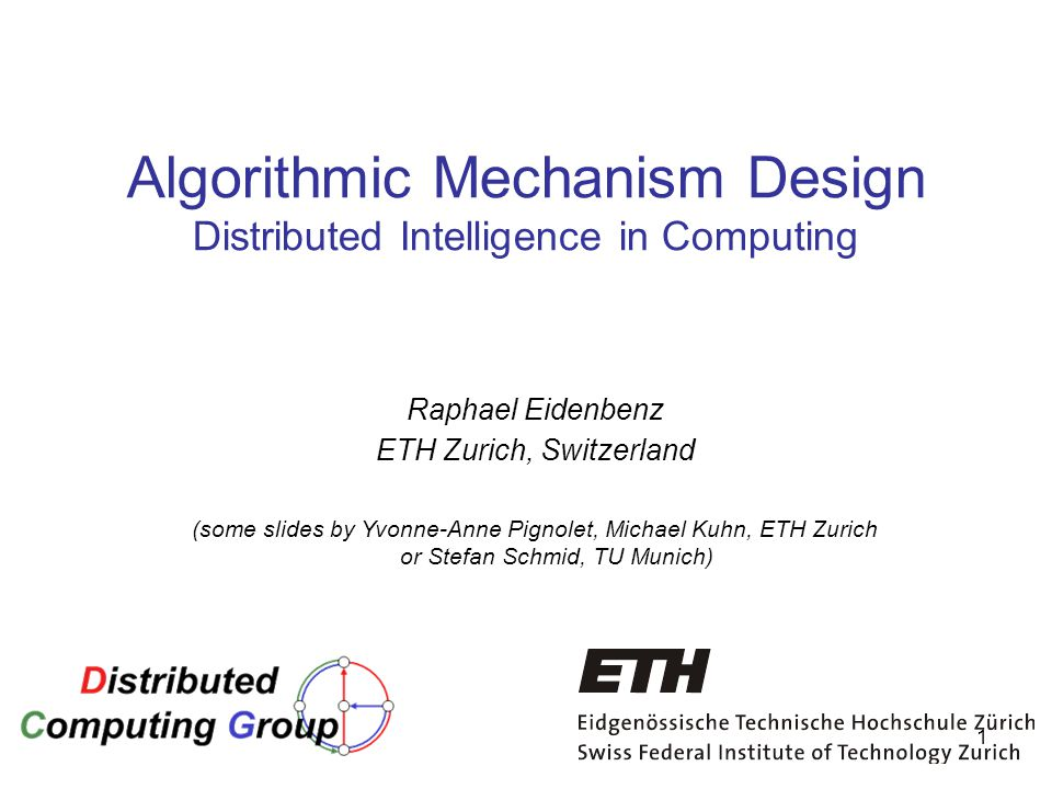 1 Algorithmic Mechanism Design Distributed Intelligence in Computing Raphael Eidenbenz ETH Zurich, Switzerland (some slides by Yvonne-Anne Pignolet, Michael Kuhn, ETH Zurich or Stefan Schmid, TU Munich)