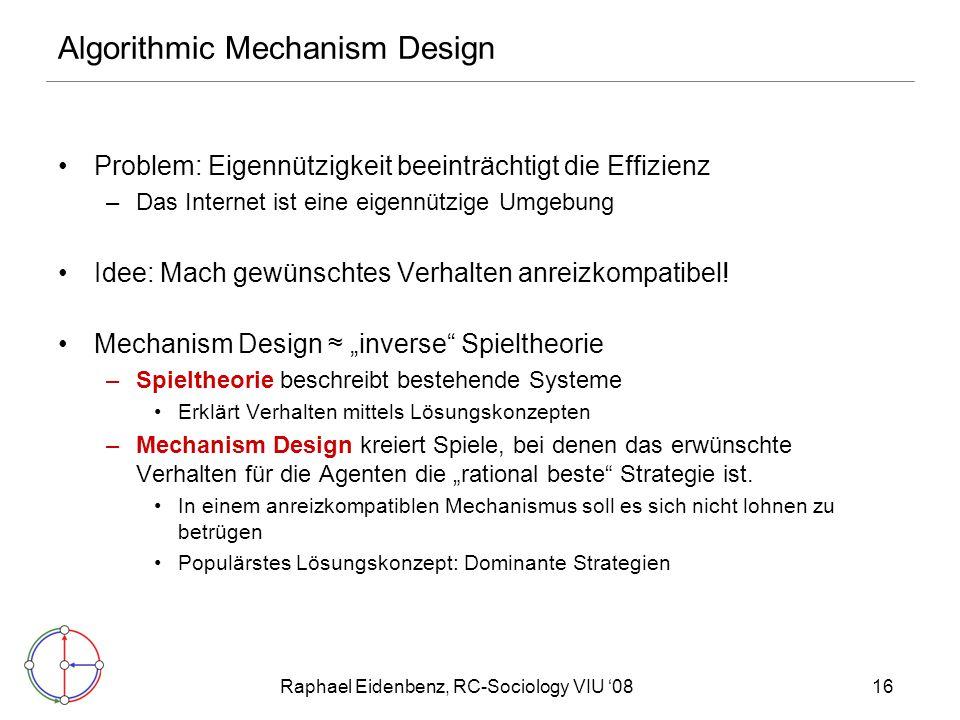 Raphael Eidenbenz, RC-Sociology VIU '0816 Algorithmic Mechanism Design Problem: Eigennützigkeit beeinträchtigt die Effizienz –Das Internet ist eine eigennützige Umgebung Idee: Mach gewünschtes Verhalten anreizkompatibel.