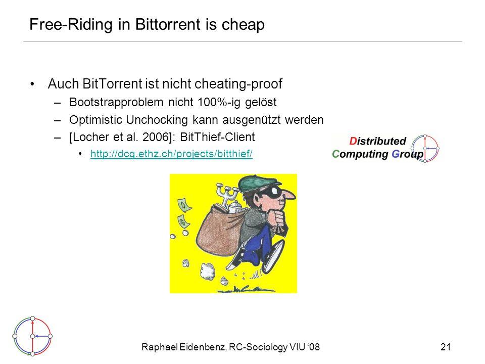 Raphael Eidenbenz, RC-Sociology VIU '0821 Free-Riding in Bittorrent is cheap Auch BitTorrent ist nicht cheating-proof –Bootstrapproblem nicht 100%-ig gelöst –Optimistic Unchocking kann ausgenützt werden –[Locher et al.