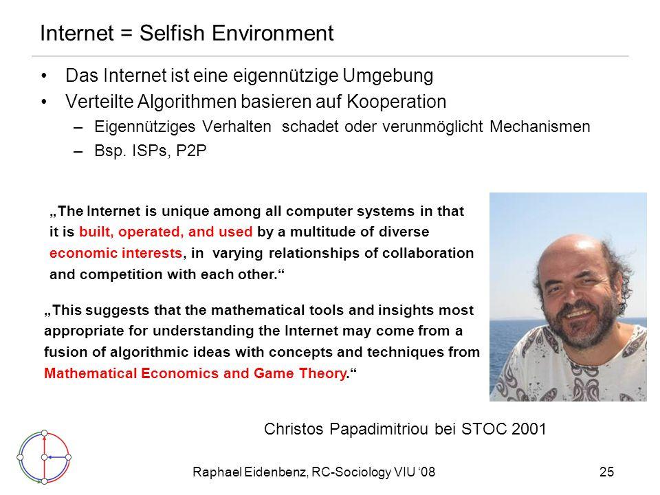 Raphael Eidenbenz, RC-Sociology VIU '0825 Internet = Selfish Environment Das Internet ist eine eigennützige Umgebung Verteilte Algorithmen basieren auf Kooperation –Eigennütziges Verhalten schadet oder verunmöglicht Mechanismen –Bsp.