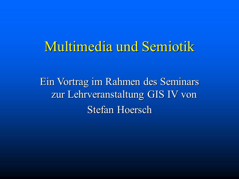 Multimedia und Semiotik Ein Vortrag im Rahmen des Seminars zur Lehrveranstaltung GIS IV von Stefan Hoersch
