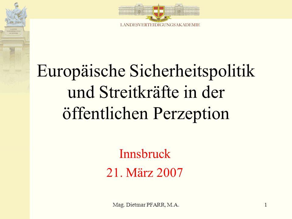 Mag. Dietmar PFARR, M.A.1 Europäische Sicherheitspolitik und Streitkräfte in der öffentlichen Perzeption Innsbruck 21. März 2007
