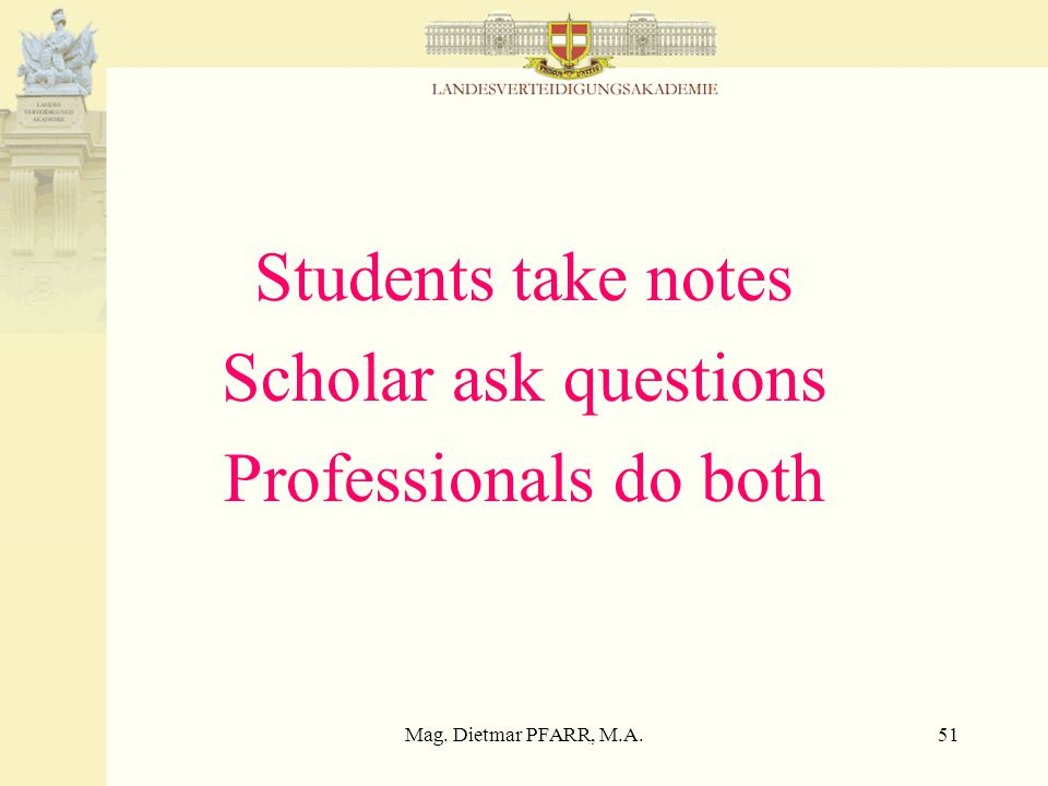 Mag. Dietmar PFARR, M.A.51 Students take notes Scholar ask questions Professionals do both