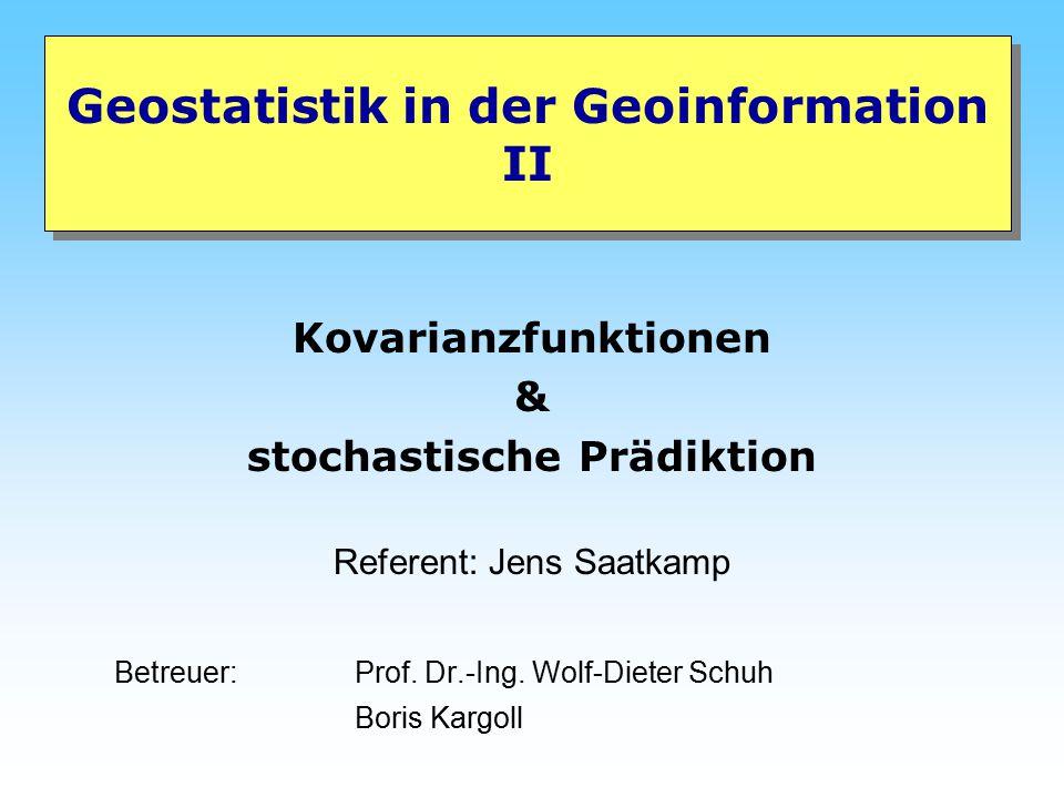 Geostatistik in der Geoinformation II Kovarianzfunktionen & stochastische Prädiktion Referent: Jens Saatkamp Betreuer: Prof. Dr.-Ing. Wolf-Dieter Schu