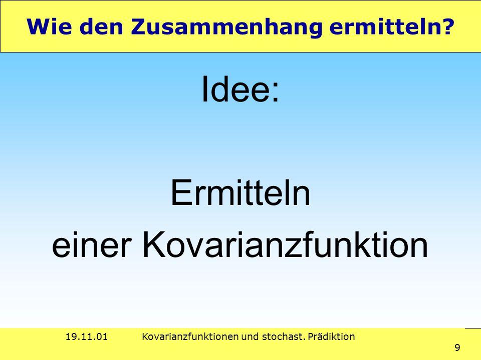 19.11.01Kovarianzfunktionen und stochast. Prädiktion 9 Wie den Zusammenhang ermitteln? Idee: Ermitteln einer Kovarianzfunktion