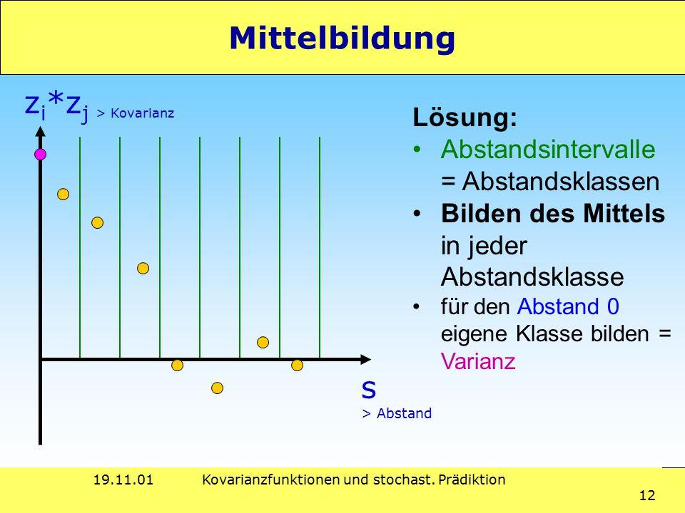 19.11.01Kovarianzfunktionen und stochast. Prädiktion 12 Mittelbildung Lösung: Abstandsintervalle = Abstandsklassen Bilden des Mittels in jeder Abstand