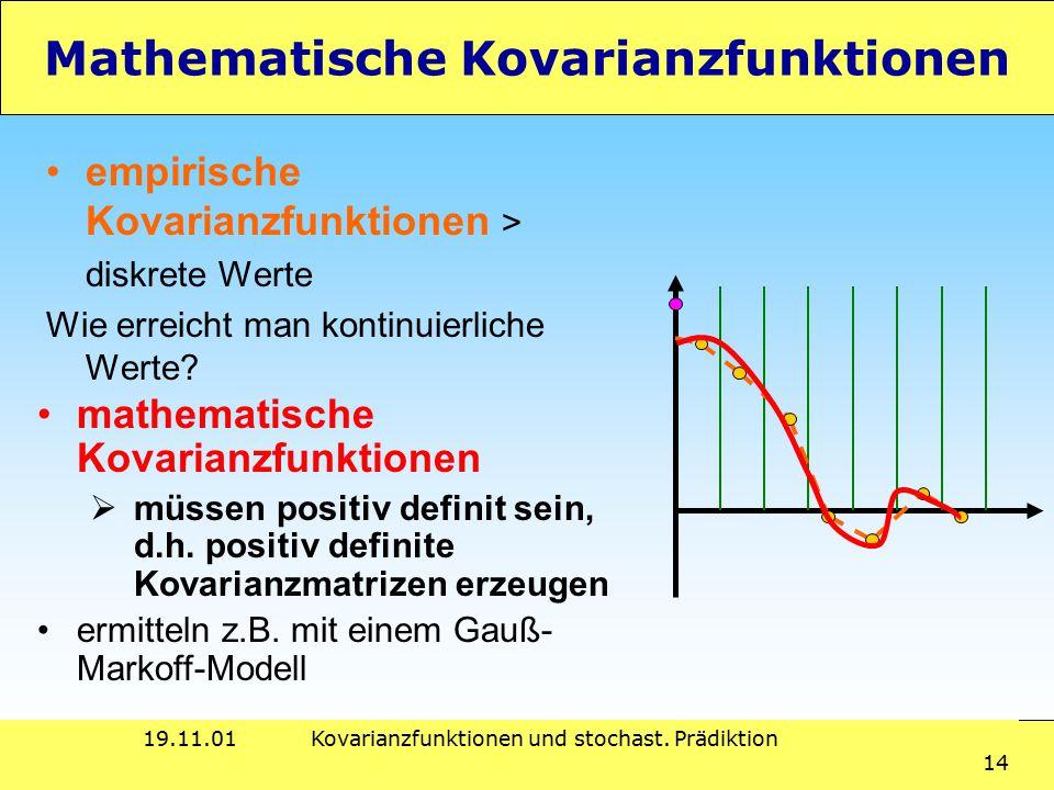 19.11.01Kovarianzfunktionen und stochast. Prädiktion 14 Mathematische Kovarianzfunktionen empirische Kovarianzfunktionen > diskrete Werte Wie erreicht