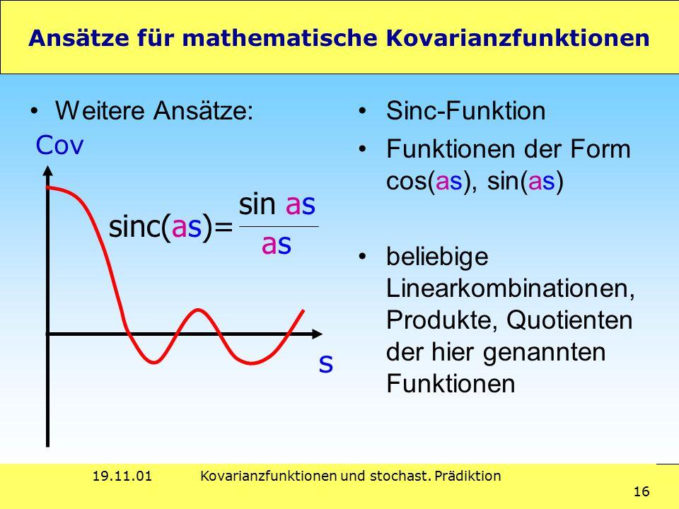 19.11.01Kovarianzfunktionen und stochast. Prädiktion 16 Ansätze für mathematische Kovarianzfunktionen Weitere Ansätze: s Cov sinc(as)= asas sin as Sin
