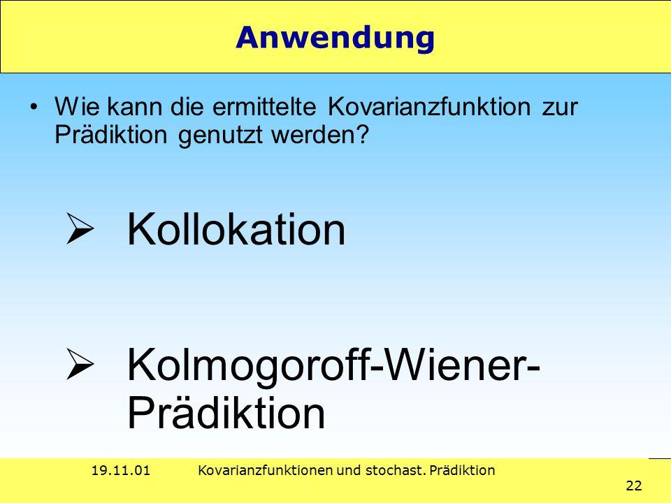 19.11.01Kovarianzfunktionen und stochast. Prädiktion 22 Anwendung Wie kann die ermittelte Kovarianzfunktion zur Prädiktion genutzt werden?  Kollokati