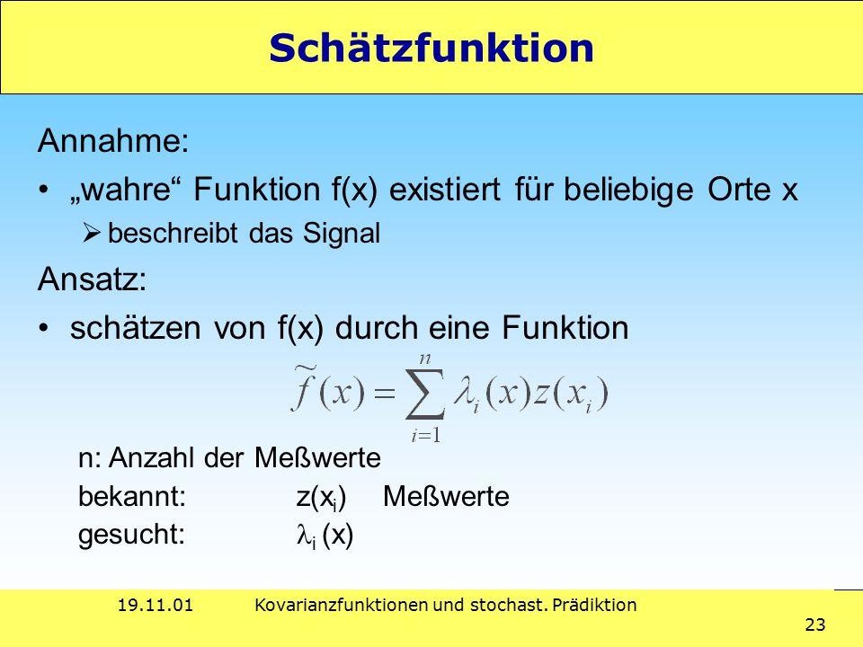 """19.11.01Kovarianzfunktionen und stochast. Prädiktion 23 Schätzfunktion Annahme: """"wahre"""" Funktion f(x) existiert für beliebige Orte x  beschreibt das"""