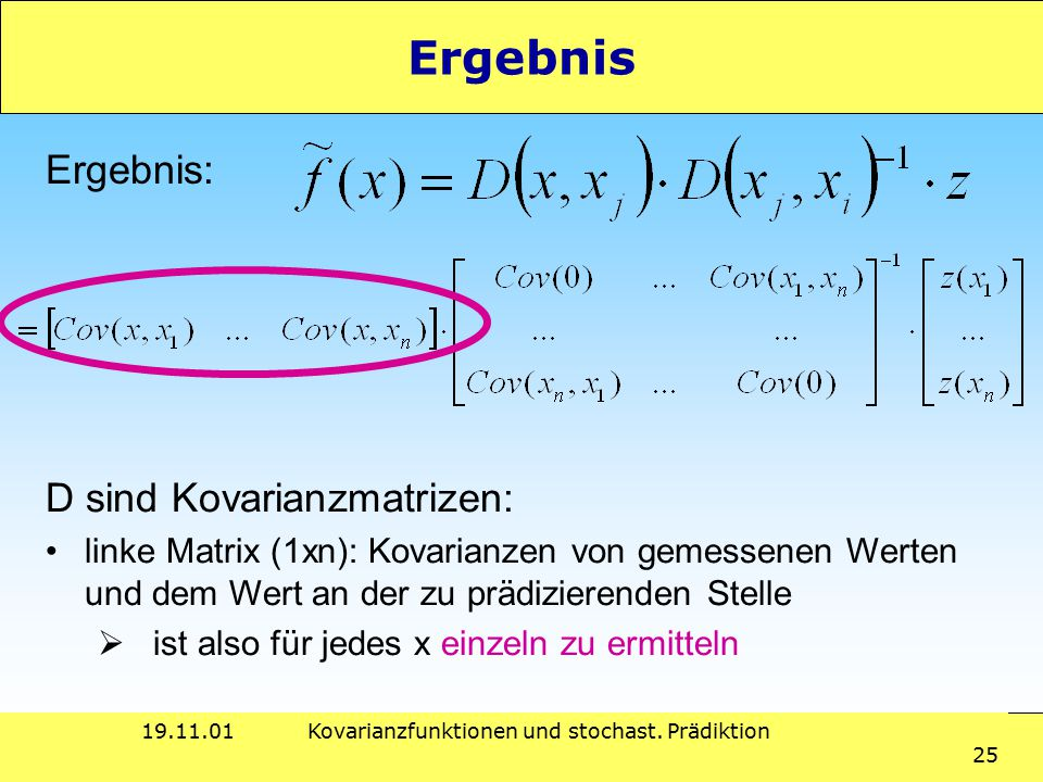 19.11.01Kovarianzfunktionen und stochast. Prädiktion 25 Ergebnis Ergebnis: D sind Kovarianzmatrizen: linke Matrix (1xn): Kovarianzen von gemessenen We