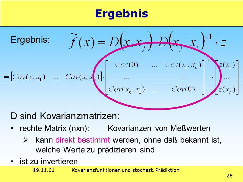 19.11.01Kovarianzfunktionen und stochast. Prädiktion 26 Ergebnis Ergebnis: D sind Kovarianzmatrizen: rechte Matrix (nxn):Kovarianzen von Meßwerten  k
