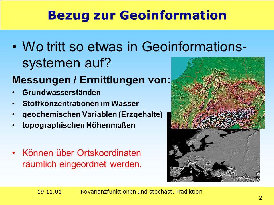 19.11.01Kovarianzfunktionen und stochast. Prädiktion 2 Bezug zur Geoinformation Wo tritt so etwas in Geoinformations- systemen auf? Messungen / Ermitt