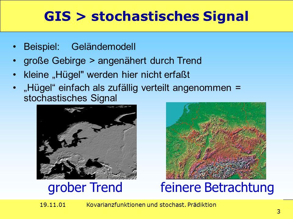 19.11.01Kovarianzfunktionen und stochast. Prädiktion 3 GIS > stochastisches Signal Beispiel:Geländemodell große Gebirge > angenähert durch Trend klein
