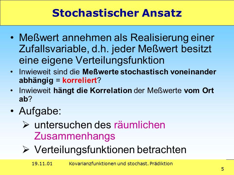 19.11.01Kovarianzfunktionen und stochast. Prädiktion 5 Stochastischer Ansatz Meßwert annehmen als Realisierung einer Zufallsvariable, d.h. jeder Meßwe