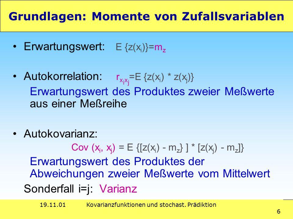 19.11.01Kovarianzfunktionen und stochast. Prädiktion 6 Grundlagen: Momente von Zufallsvariablen Erwartungswert: E {z(x i )}=m z Autokorrelation: r x i