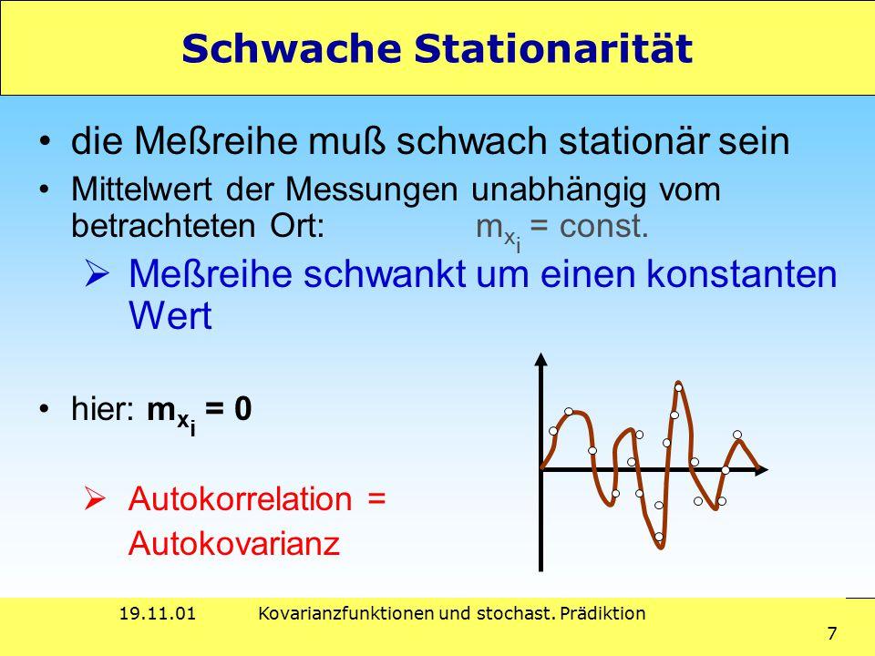 19.11.01Kovarianzfunktionen und stochast. Prädiktion 7 Schwache Stationarität die Meßreihe muß schwach stationär sein Mittelwert der Messungen unabhän
